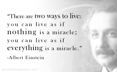 """There are two ways to live:  you can live as if  nothing is a miracle;  you can live as if everything is a miracle.""  -Albert Einstein"