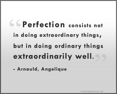 Perfection consists not in doing extraordinary things, but in doing ordinary things extraordinarily well.