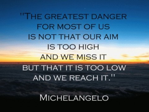 The greatest danger for most of us is not that our aim is too high and we miss it, but that it's too low and we reach it. -Michelangelo