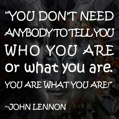 You don't need anybody to tell you who you are or what you are. You are what you are.