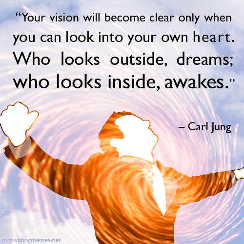 Your vision will become clear only when you…