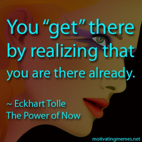 You get there by realizing that you are there already.  -Eckhart Tolle