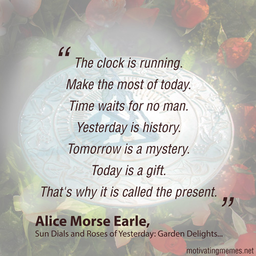 The clock is running. Make the most of today. Time waits for no man. Yesterday is history. Tomorrow is a mystery. Today is a gift. That's why it is called the present. -Alice Morse Earle